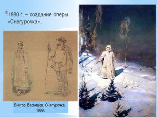 1880 г. – создание оперы «Снегурочка». Виктор Васнецов. Снегурочка. 1899.
