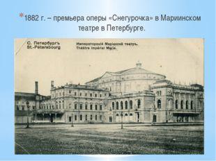 1882 г. – премьера оперы «Снегурочка» в Мариинском театре в Петербурге.
