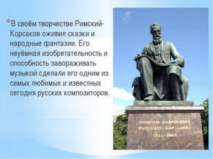 В своём творчестве Римский-Корсаков оживил сказки и народные фантазии. Его н
