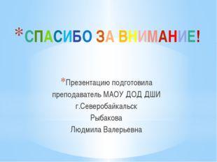 СПАСИБО ЗА ВНИМАНИЕ! Презентацию подготовила преподаватель МАОУ ДОД ДШИ г.Сев