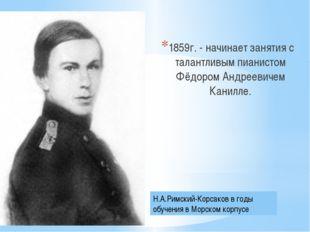 1859г. - начинает занятия с талантливым пианистом Фёдором Андреевичем Канилл