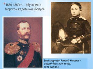 1856-1862гг. – обучение в Морском кадетском корпусе. Воин Андреевич Римский-