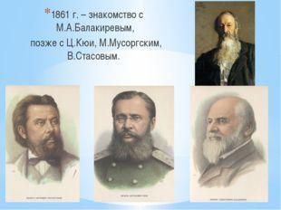 1861 г. – знакомство с М.А.Балакиревым, позже с Ц.Кюи, М.Мусоргским, В.Стасо