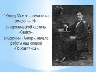 Конец 60-х гг. – сочинение симфонии №1, симфонической картины «Садко», симфо