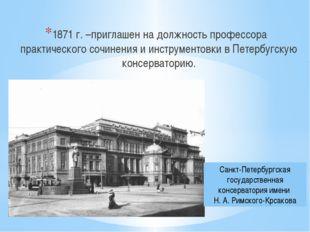 1871 г. –приглашен на должность профессора практического сочинения и инструм