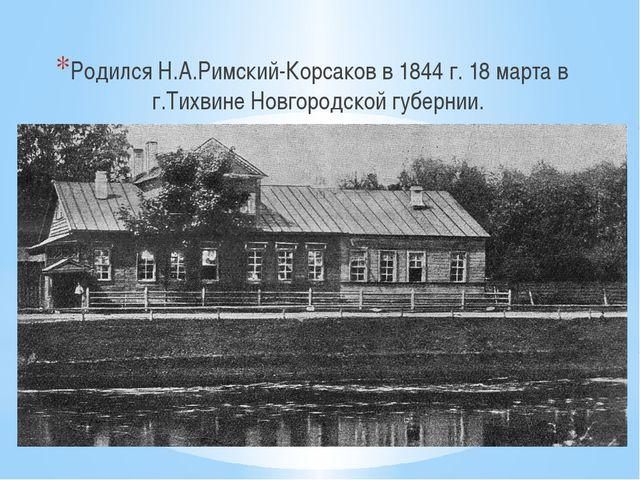 Родился Н.А.Римский-Корсаков в 1844 г. 18 марта в г.Тихвине Новгородской губ...