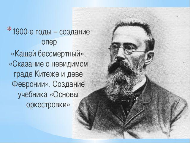 1900-е годы – создание опер «Кащей бессмертный», «Сказание о невидимом граде...