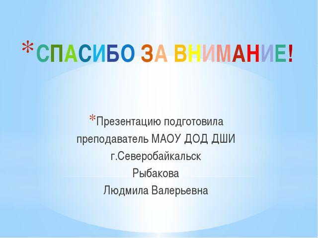 СПАСИБО ЗА ВНИМАНИЕ! Презентацию подготовила преподаватель МАОУ ДОД ДШИ г.Сев...