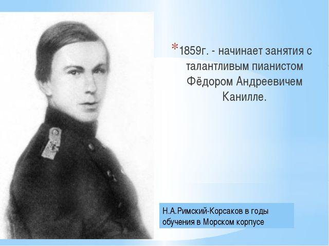 1859г. - начинает занятия с талантливым пианистом Фёдором Андреевичем Канилл...