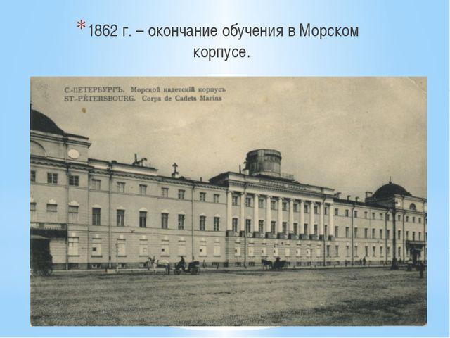 1862 г. – окончание обучения в Морском корпусе.