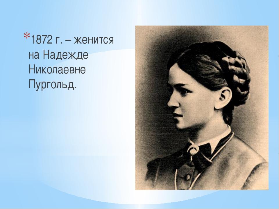1872 г. – женится на Надежде Николаевне Пургольд.