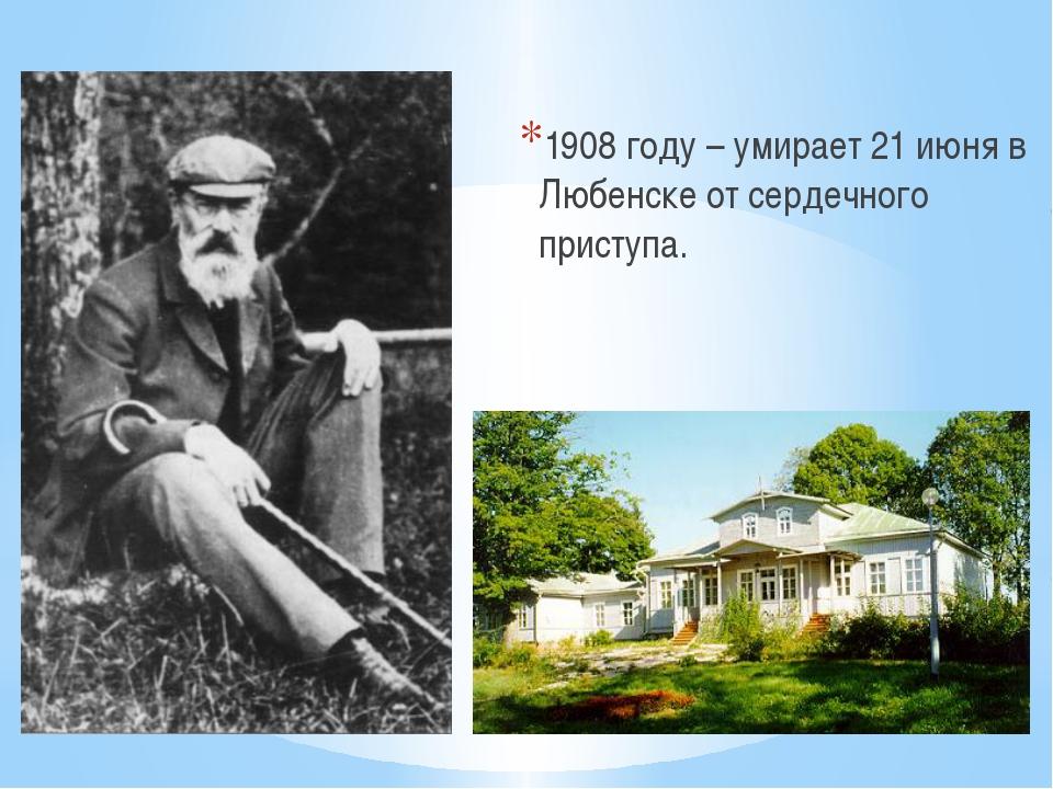 1908 году – умирает 21 июня в Любенске от сердечного приступа.