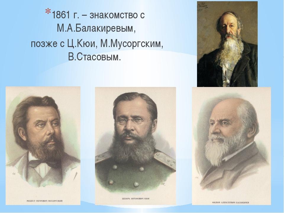 1861 г. – знакомство с М.А.Балакиревым, позже с Ц.Кюи, М.Мусоргским, В.Стасо...