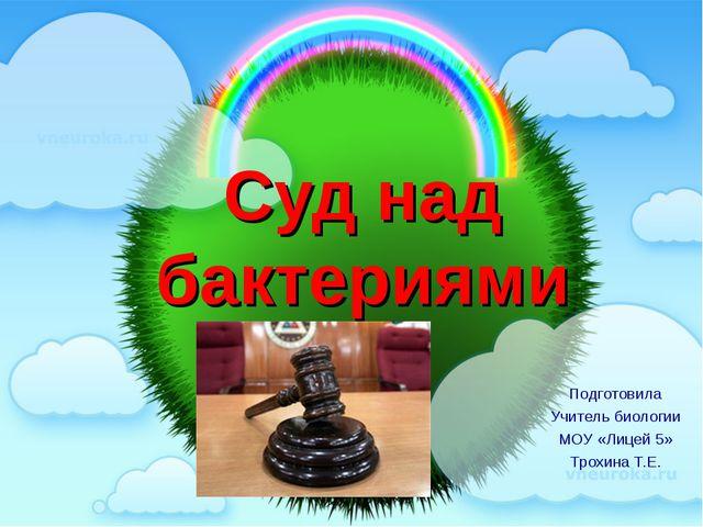 Суд над бактериями Подготовила Учитель биологии МОУ «Лицей 5» Трохина Т.Е. Пр...