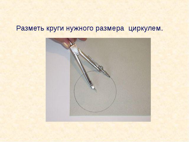 Разметь круги нужного размера циркулем.