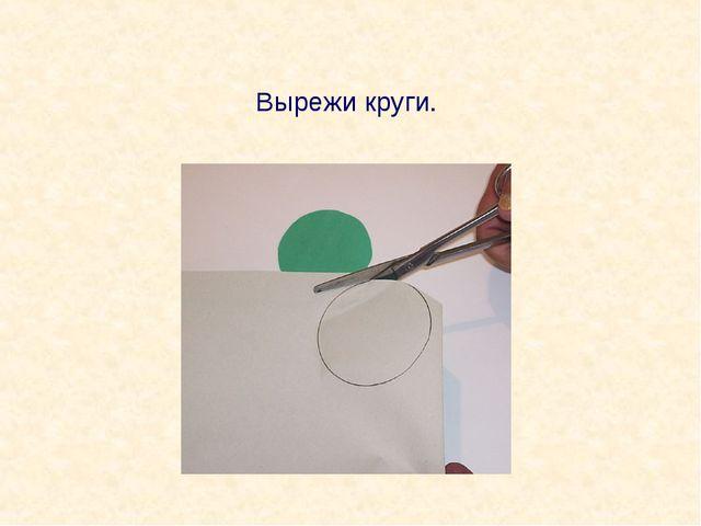 Вырежи круги.