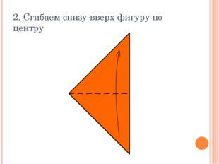 2. Сгибаем снизу-вверх фигуру по центру