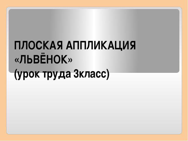 ПЛОСКАЯ АППЛИКАЦИЯ «ЛЬВЁНОК» (урок труда 3класс)