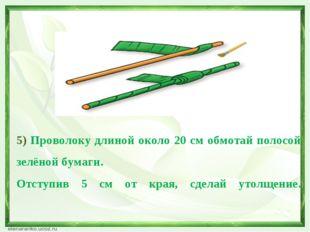 5) Проволоку длиной около 20 см обмотай полосой зелёной бумаги. Отступив 5 см