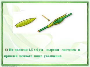 6) Из полоски 1,5 х 6 см вырежи листочек и приклей немного ниже утолщения.