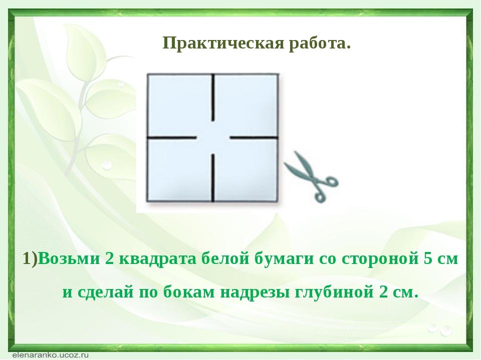 Практическая работа. 1)Возьми 2 квадрата белой бумаги со стороной 5 см и сде...