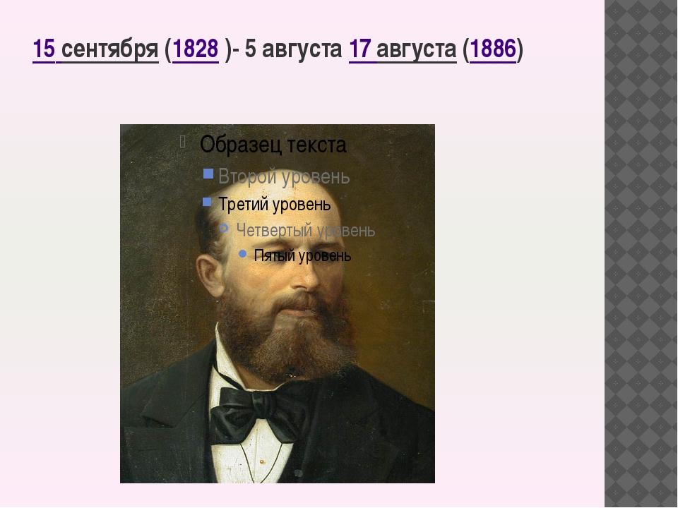 15сентября(1828 )- 5августа 17августа (1886)