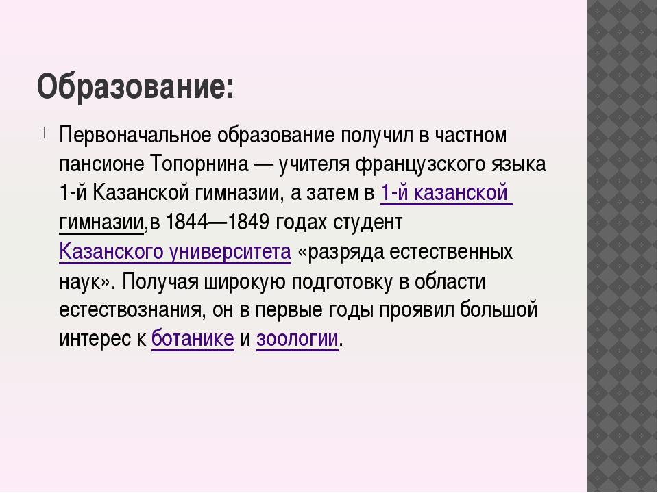 Образование: Первоначальное образование получил в частном пансионе Топорнина...