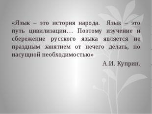 «Язык – это история народа. Язык – это путь цивилизации… Поэтому изучение и с