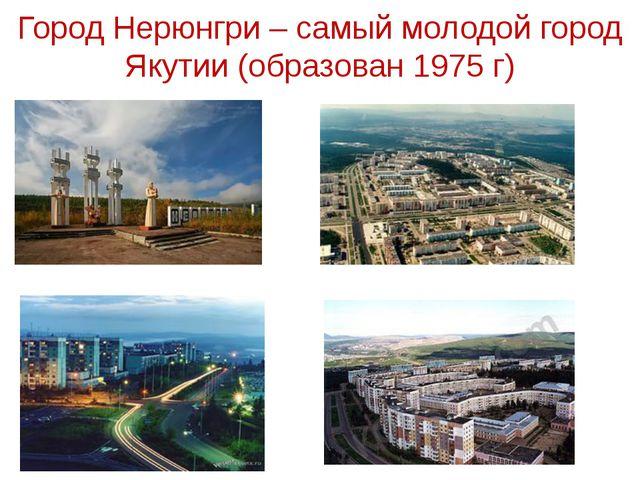 Город Нерюнгри – самый молодой город Якутии (образован 1975 г)