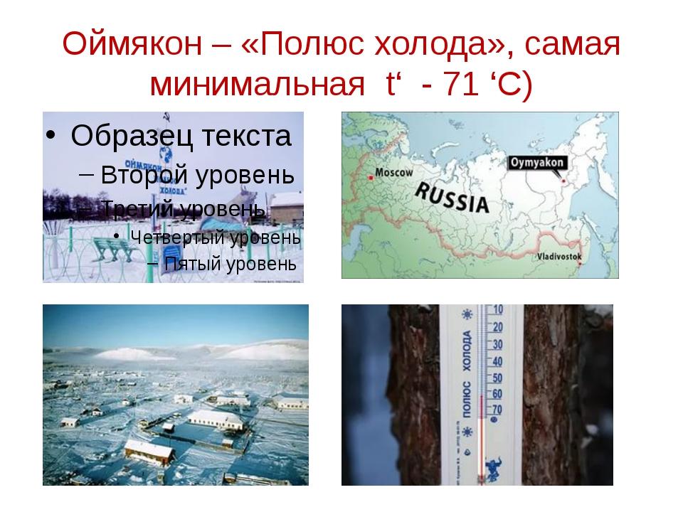 Оймякон – «Полюс холода», самая минимальная t' - 71 'С)