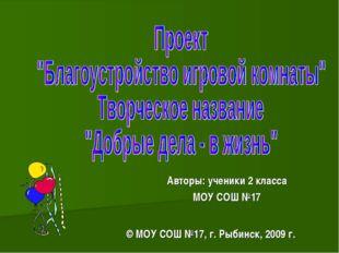 Авторы: ученики 2 класса МОУ СОШ №17 © МОУ СОШ №17, г. Рыбинск, 2009 г.