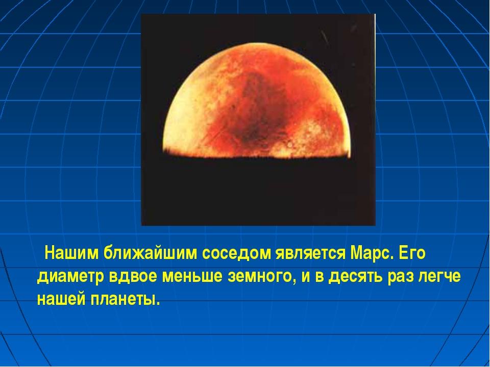 Нашим ближайшим соседом является Марс. Его диаметр вдвое меньше земного, и в...