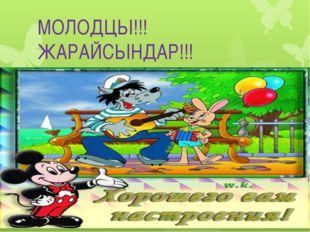 МОЛОДЦЫ!!! ЖАРАЙСЫНДАР!!!