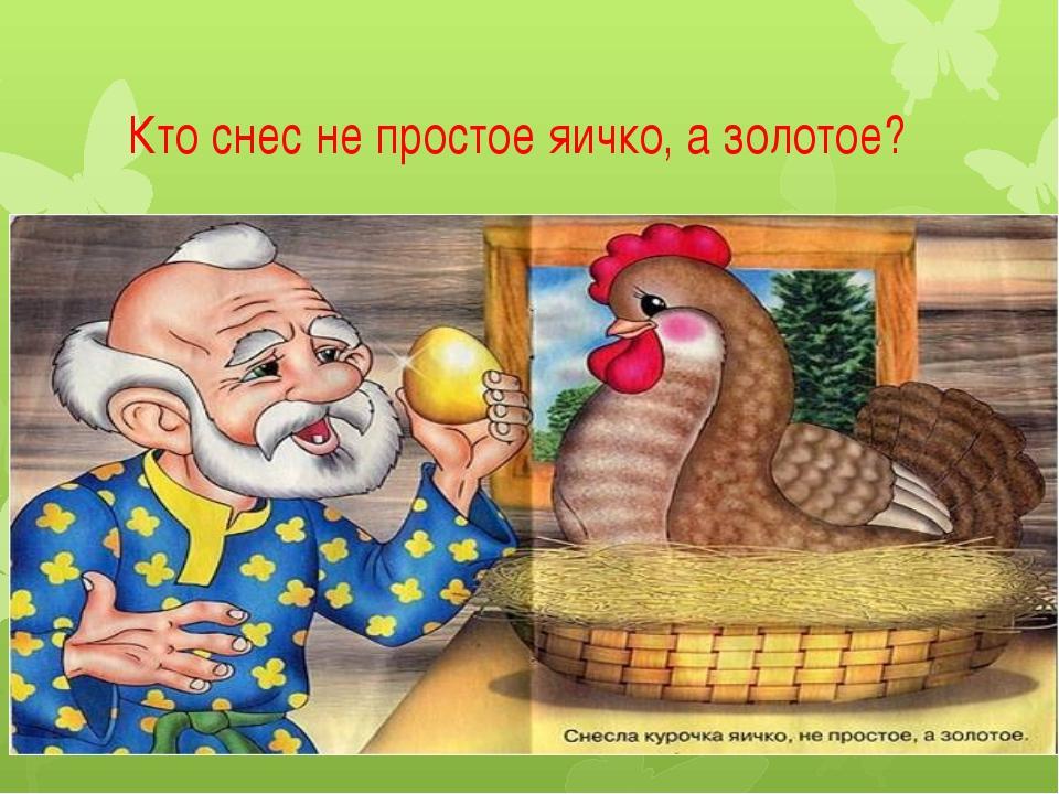 Кто снес не простое яичко, а золотое?