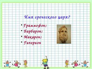 Имя греческого царя? Граммофон; Барбарон; Макарон; Гиперион