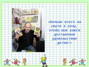 «Больше всего на свете я хочу, чтобы мои книги доставляли удовольствие детям!»