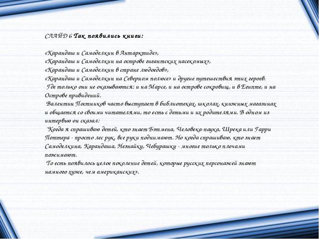 СЛАЙД 6Так появились книги: «Карандаш и Самоделкин в Антарктиде», «Карандаш...