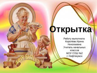 Открытка Работу выполнила Королёва Ирина Николаевна Учитель начальных классо