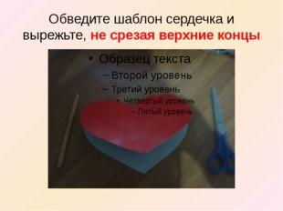 Обведите шаблон сердечка и вырежьте, не срезая верхние концы