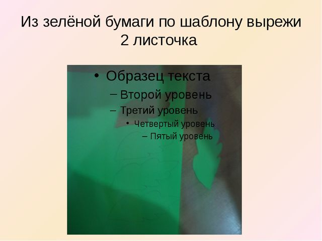 Из зелёной бумаги по шаблону вырежи 2 листочка
