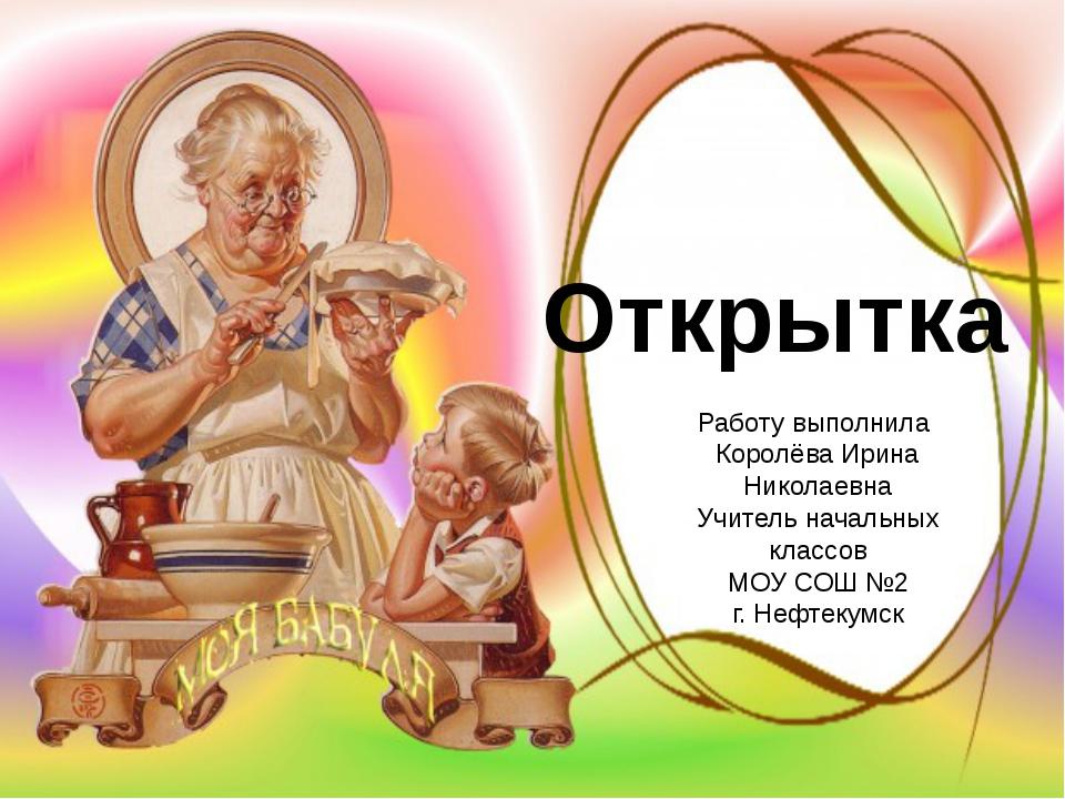 Открытка Работу выполнила Королёва Ирина Николаевна Учитель начальных классо...