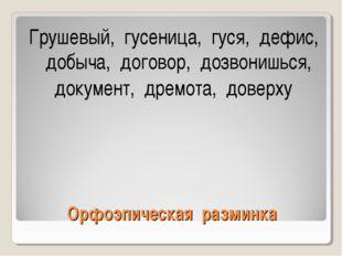 Орфоэпическая разминка Грушевый, гусеница, гуся, дефис, добыча, договор, дозв