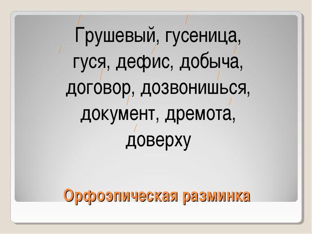 Орфоэпическая разминка Грушевый, гусеница, гуся, дефис, добыча, договор, дозв...