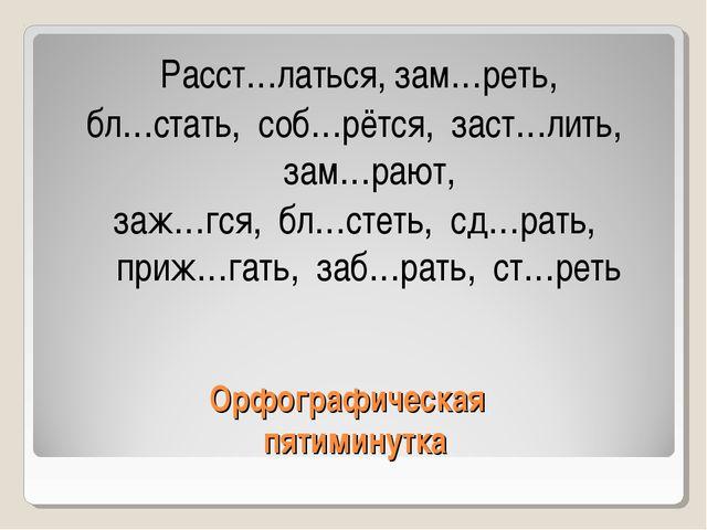 Орфографическая пятиминутка Расст…латься, зам…реть, бл…стать, соб…рётся, заст...