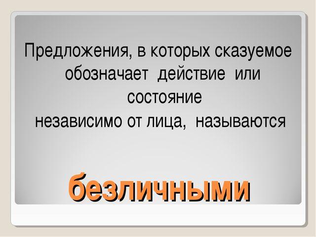 безличными Предложения, в которых сказуемое обозначает действие или состояние...