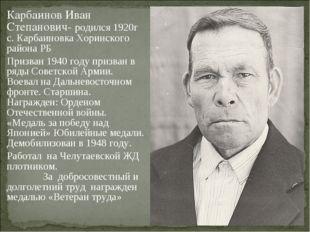 Карбаинов Иван Степанович- родился 1920г с. Карбаиновка Хоринского района РБ