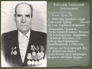 Киселев Анатолий Антонович Родился в 1925 году с. Новая –Брянь РБ В 1940 году