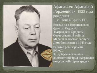 Афанасьев Афанасий Гордеевич - 1923 года рождения с. Новая-Брянь РБ. Воевал н