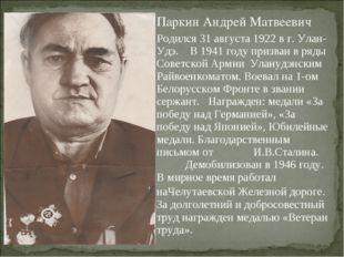 Паркин Андрей Матвеевич Родился 31 августа 1922 в г. Улан-Удэ. В 1941 году пр