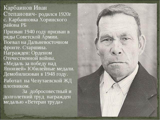 Карбаинов Иван Степанович- родился 1920г с. Карбаиновка Хоринского района РБ...